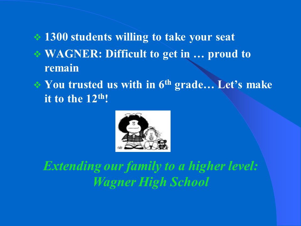  1300 students willing to take your seat  WAGNER: Difficult to get in … proud to remain  You trusted us with in 6 th grade… Let's make it to the 12 th .