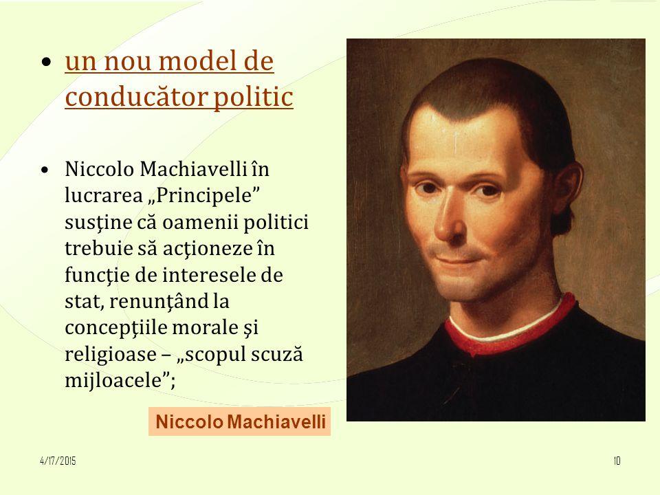 """4/17/201510 un nou model de conducător politic Niccolo Machiavelli în lucrarea """"Principele susţine că oamenii politici trebuie să acţioneze în funcţie de interesele de stat, renunţând la concepţiile morale şi religioase – """"scopul scuză mijloacele ; Niccolo Machiavelli"""