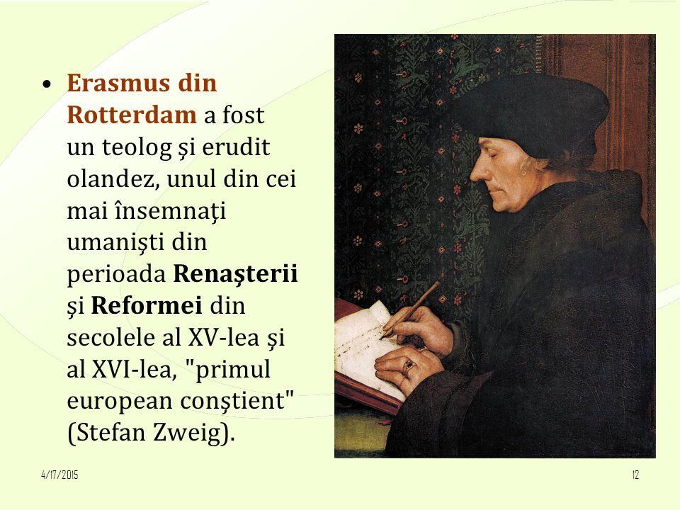 4/17/201512 Erasmus din Rotterdam a fost un teolog şi erudit olandez, unul din cei mai însemnaţi umanişti din perioada Renaşterii şi Reformei din secolele al XV-lea şi al XVI-lea, primul european conştient (Stefan Zweig).