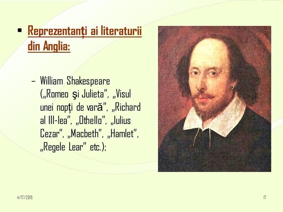 """4/17/201517 Reprezentan ţ i ai literaturii din Anglia: –William Shakespeare (""""Romeo ş i Julieta , """"Visul unei nop ţ i de var ă , """"Richard al III-lea , """"Othello , """"Iulius Cezar , """"Macbeth , """"Hamlet , """"Regele Lear etc.);"""