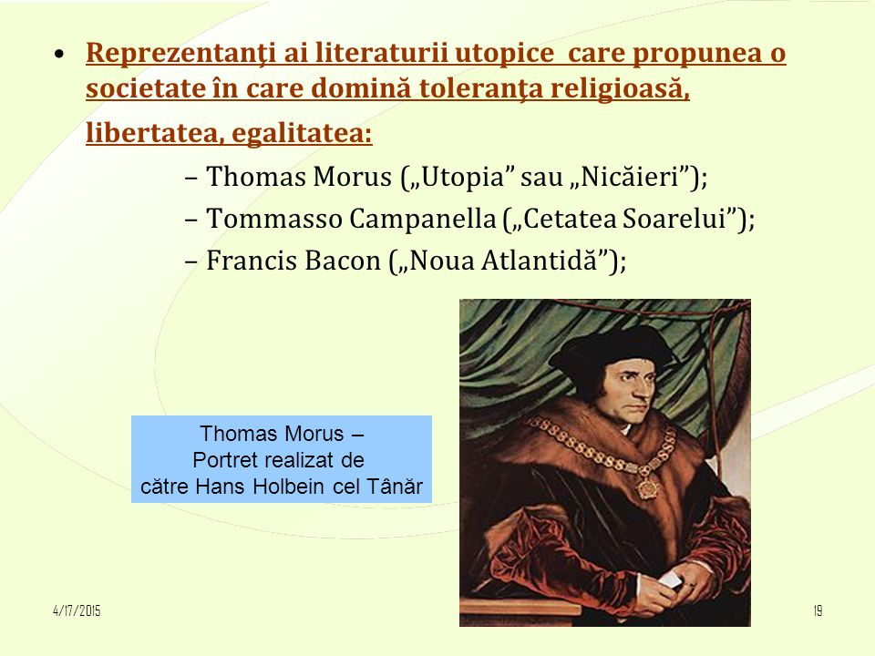 4/17/201519 Reprezentanţi ai literaturii utopice care propunea o societate în care domină toleranţa religioasă, libertatea, egalitatea: –Thomas Morus