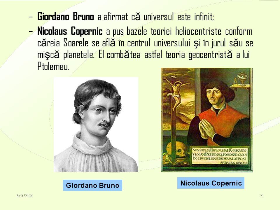 4/17/201521 – Giordano Bruno a afirmat c ă universul este infinit; – Nicolaus Copernic a pus bazele teoriei heliocentriste conform c ă reia Soarele se afl ă în centrul universului ş i în jurul s ă u se mi ş c ă planetele.