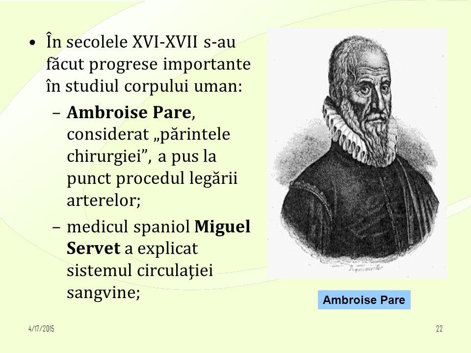 """4/17/201522 În secolele XVI-XVII s-au făcut progrese importante în studiul corpului uman: –Ambroise Pare, considerat """"părintele chirurgiei , a pus la punct procedul legării arterelor; –medicul spaniol Miguel Servet a explicat sistemul circulaţiei sangvine; Ambroise Pare"""