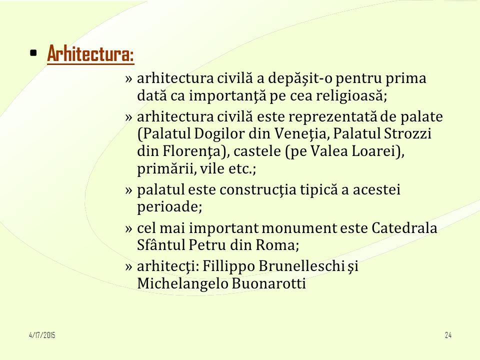 4/17/201524 Arhitectura: »arhitectura civilă a depăşit-o pentru prima dată ca importanţă pe cea religioasă; »arhitectura civilă este reprezentată de palate (Palatul Dogilor din Veneţia, Palatul Strozzi din Florenţa), castele (pe Valea Loarei), primării, vile etc.; »palatul este construcţia tipică a acestei perioade; »cel mai important monument este Catedrala Sfântul Petru din Roma; »arhitecţi: Fillippo Brunelleschi şi Michelangelo Buonarotti