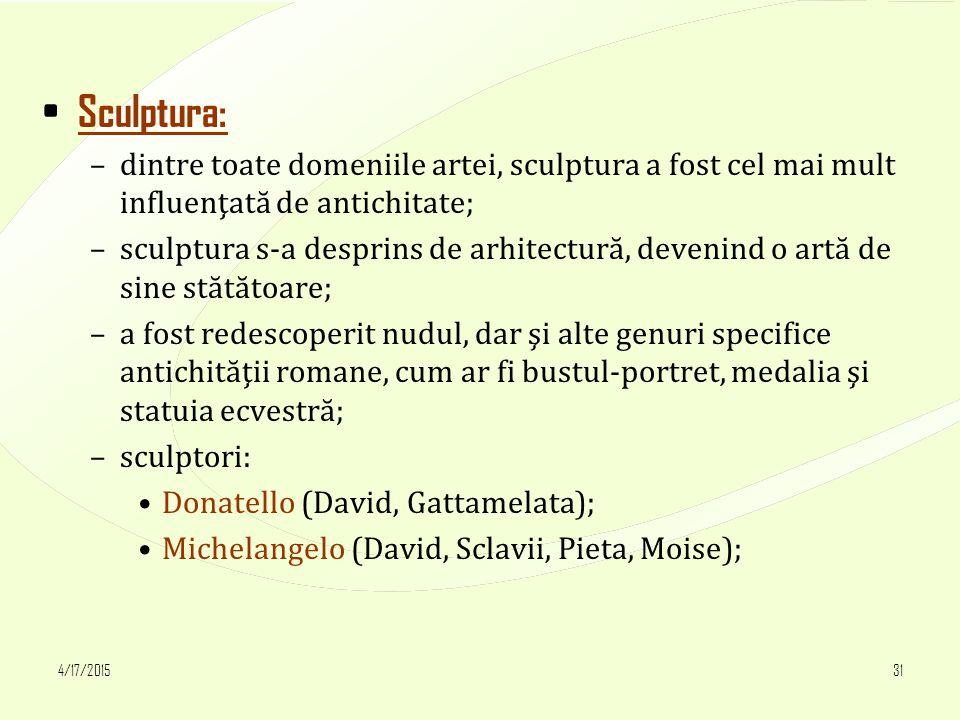 4/17/201531 Sculptura: –dintre toate domeniile artei, sculptura a fost cel mai mult influenţată de antichitate; –sculptura s-a desprins de arhitectură, devenind o artă de sine stătătoare; –a fost redescoperit nudul, dar şi alte genuri specifice antichităţii romane, cum ar fi bustul-portret, medalia şi statuia ecvestră; –sculptori: Donatello (David, Gattamelata); Michelangelo (David, Sclavii, Pieta, Moise);