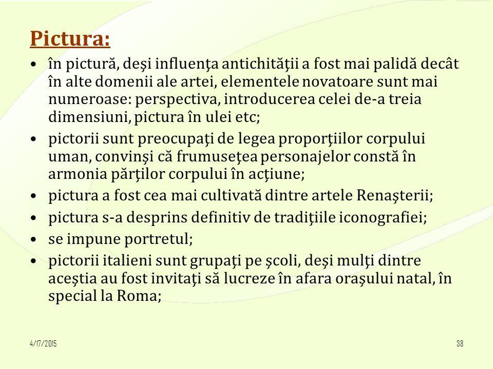 4/17/201538 Pictura: în pictură, deşi influenţa antichităţii a fost mai palidă decât în alte domenii ale artei, elementele novatoare sunt mai numeroase: perspectiva, introducerea celei de-a treia dimensiuni, pictura în ulei etc; pictorii sunt preocupaţi de legea proporţiilor corpului uman, convinşi că frumuseţea personajelor constă în armonia părţilor corpului în acţiune; pictura a fost cea mai cultivată dintre artele Renaşterii; pictura s-a desprins definitiv de tradiţiile iconografiei; se impune portretul; pictorii italieni sunt grupaţi pe şcoli, deşi mulţi dintre aceştia au fost invitaţi să lucreze în afara oraşului natal, în special la Roma;