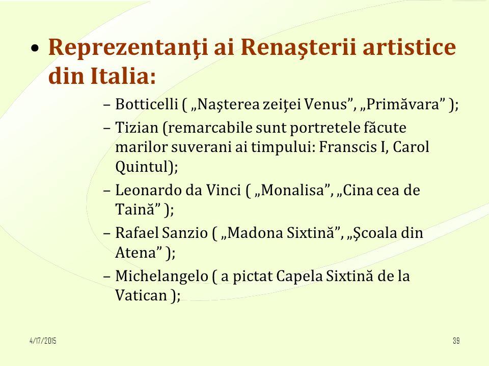 """4/17/201539 Reprezentanţi ai Renaşterii artistice din Italia: –Botticelli ( """"Naşterea zeiţei Venus , """"Primăvara ); –Tizian (remarcabile sunt portretele făcute marilor suverani ai timpului: Franscis I, Carol Quintul); –Leonardo da Vinci ( """"Monalisa , """"Cina cea de Taină ); –Rafael Sanzio ( """"Madona Sixtină , """"Şcoala din Atena ); –Michelangelo ( a pictat Capela Sixtină de la Vatican );"""