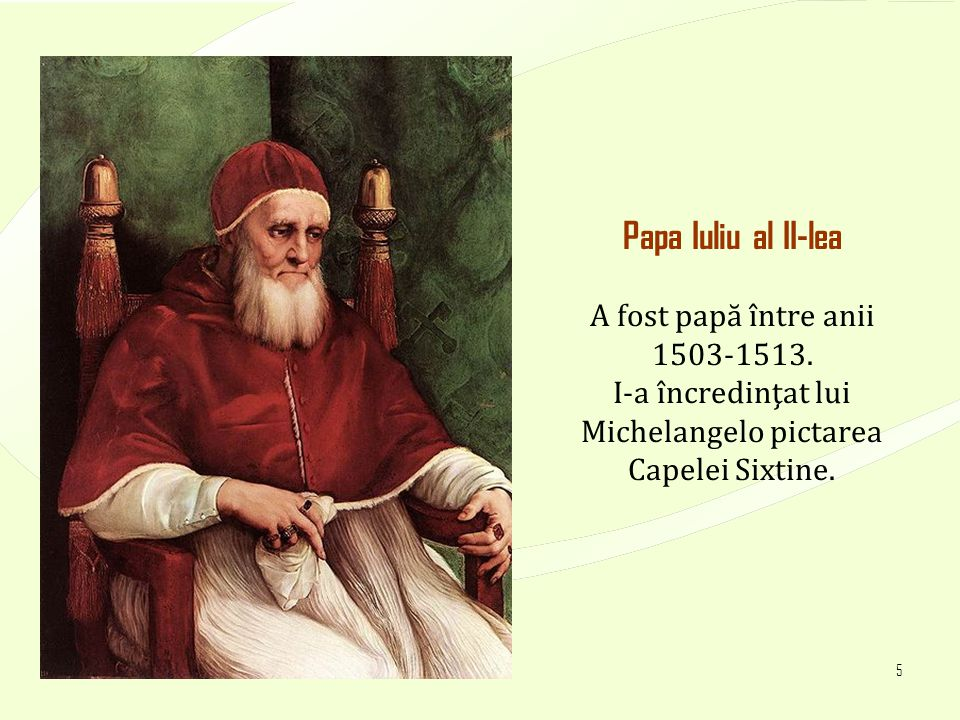 4/17/20155 Papa Iuliu al II-lea A fost papă între anii 1503-1513. I-a încredinţat lui Michelangelo pictarea Capelei Sixtine.