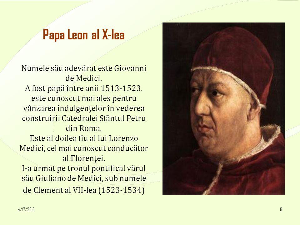 4/17/20156 Papa Leon al X-lea Numele său adevărat este Giovanni de Medici. A fost papă între anii 1513-1523. este cunoscut mai ales pentru vânzarea in