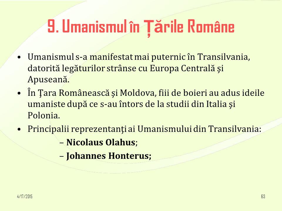 4/17/201563 9. Umanismul în Ţă rile Române Umanismul s-a manifestat mai puternic în Transilvania, datorită legăturilor strânse cu Europa Centrală şi A