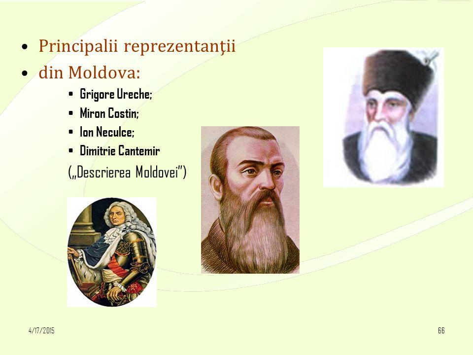 "4/17/201566 Principalii reprezentanţii din Moldova: Grigore Ureche; Miron Costin; Ion Neculce; Dimitrie Cantemir (""Descrierea Moldovei"")"