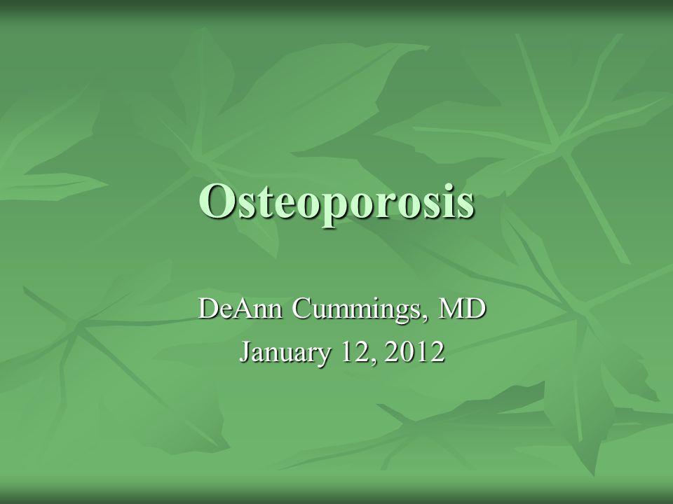 Osteoporosis DeAnn Cummings, MD January 12, 2012