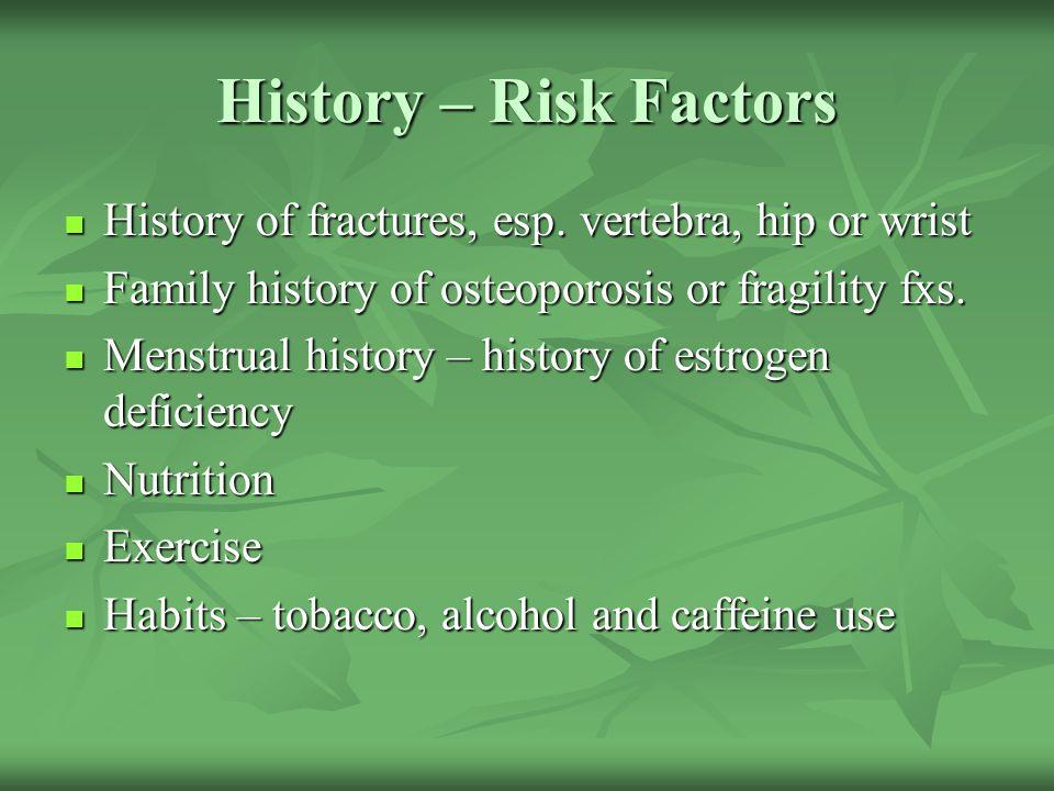 History – Risk Factors History of fractures, esp. vertebra, hip or wrist History of fractures, esp. vertebra, hip or wrist Family history of osteoporo