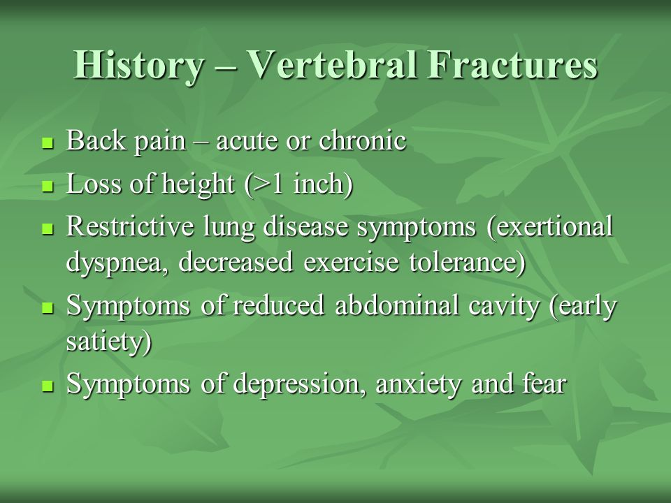 History – Vertebral Fractures Back pain – acute or chronic Back pain – acute or chronic Loss of height (>1 inch) Loss of height (>1 inch) Restrictive
