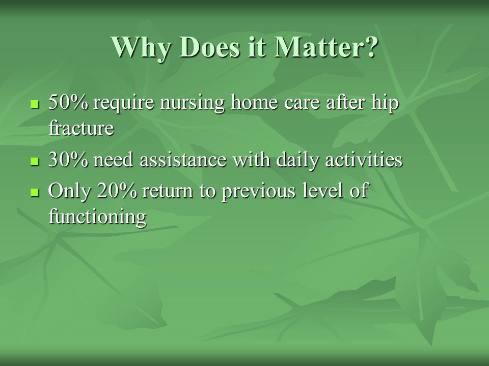 Why Does it Matter? 50% require nursing home care after hip fracture 50% require nursing home care after hip fracture 30% need assistance with daily a