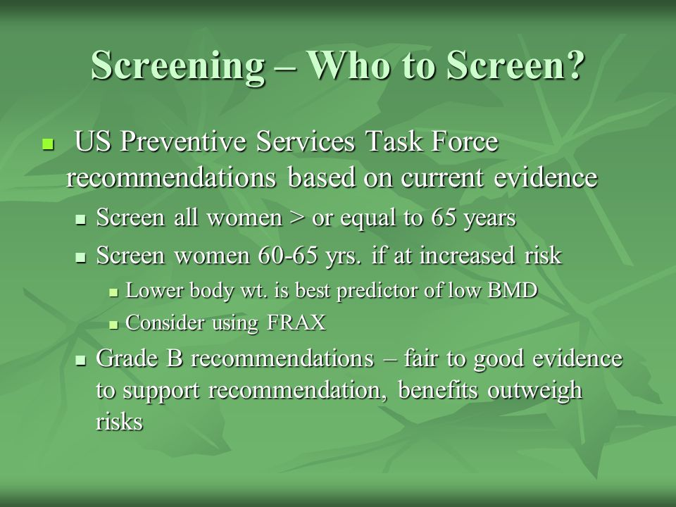 Screening – Who to Screen? US Preventive Services Task Force recommendations based on current evidence US Preventive Services Task Force recommendatio
