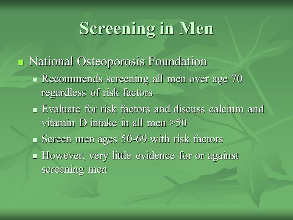 Screening in Men National Osteoporosis Foundation National Osteoporosis Foundation Recommends screening all men over age 70 regardless of risk factors