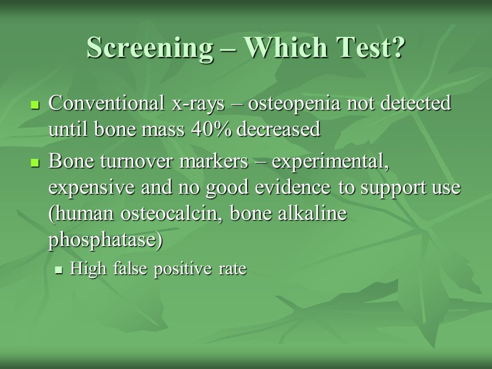 Screening – Which Test? Conventional x-rays – osteopenia not detected until bone mass 40% decreased Conventional x-rays – osteopenia not detected unti