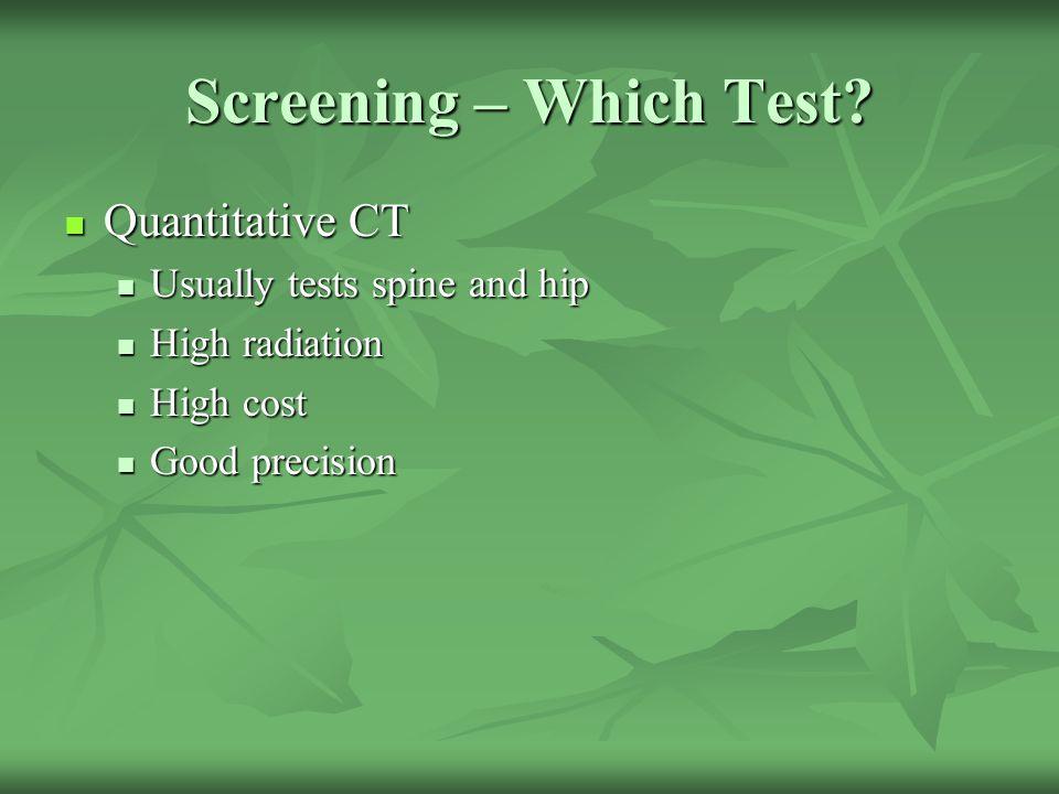 Screening – Which Test? Quantitative CT Quantitative CT Usually tests spine and hip Usually tests spine and hip High radiation High radiation High cos