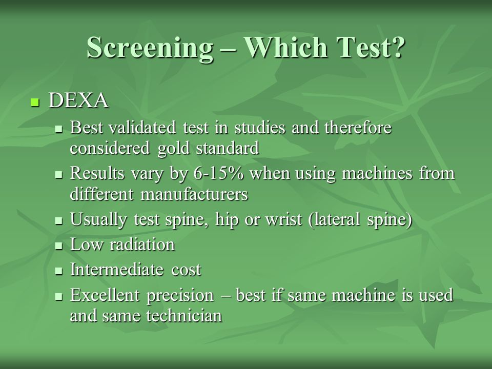 Screening – Which Test? DEXA DEXA Best validated test in studies and therefore considered gold standard Best validated test in studies and therefore c