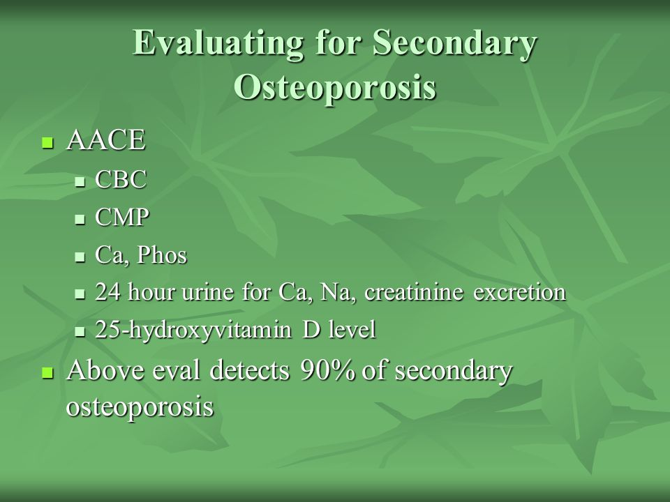 Evaluating for Secondary Osteoporosis AACE AACE CBC CBC CMP CMP Ca, Phos Ca, Phos 24 hour urine for Ca, Na, creatinine excretion 24 hour urine for Ca,
