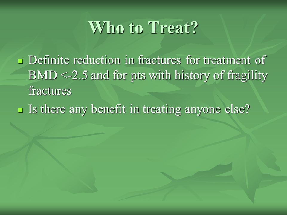 Who to Treat? Definite reduction in fractures for treatment of BMD <-2.5 and for pts with history of fragility fractures Definite reduction in fractur