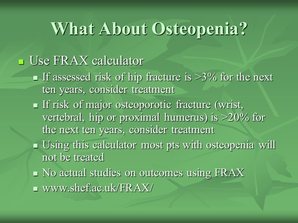 What About Osteopenia? Use FRAX calculator Use FRAX calculator If assessed risk of hip fracture is >3% for the next ten years, consider treatment If a