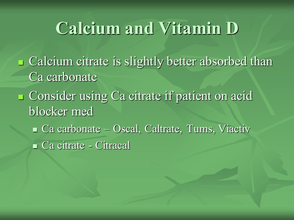 Calcium and Vitamin D Calcium citrate is slightly better absorbed than Ca carbonate Calcium citrate is slightly better absorbed than Ca carbonate Cons