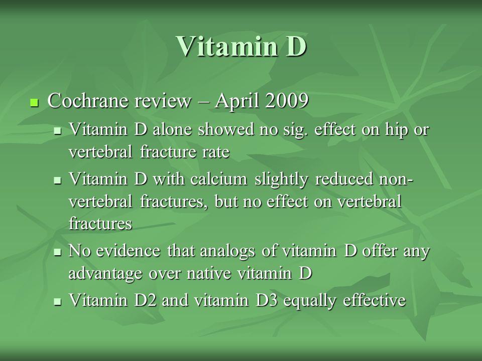 Vitamin D Cochrane review – April 2009 Cochrane review – April 2009 Vitamin D alone showed no sig. effect on hip or vertebral fracture rate Vitamin D