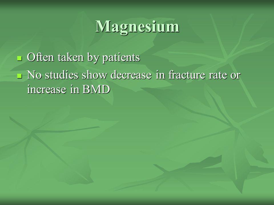 Magnesium Often taken by patients Often taken by patients No studies show decrease in fracture rate or increase in BMD No studies show decrease in fra