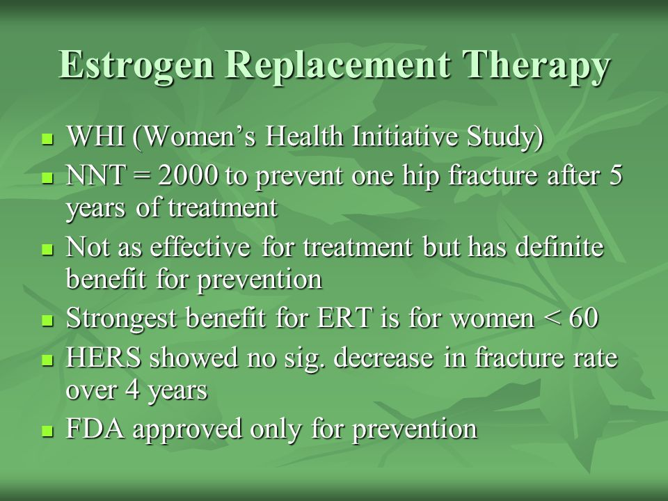 Estrogen Replacement Therapy WHI (Women's Health Initiative Study) WHI (Women's Health Initiative Study) NNT = 2000 to prevent one hip fracture after