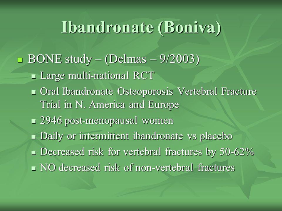 Ibandronate (Boniva) BONE study – (Delmas – 9/2003) BONE study – (Delmas – 9/2003) Large multi-national RCT Large multi-national RCT Oral Ibandronate