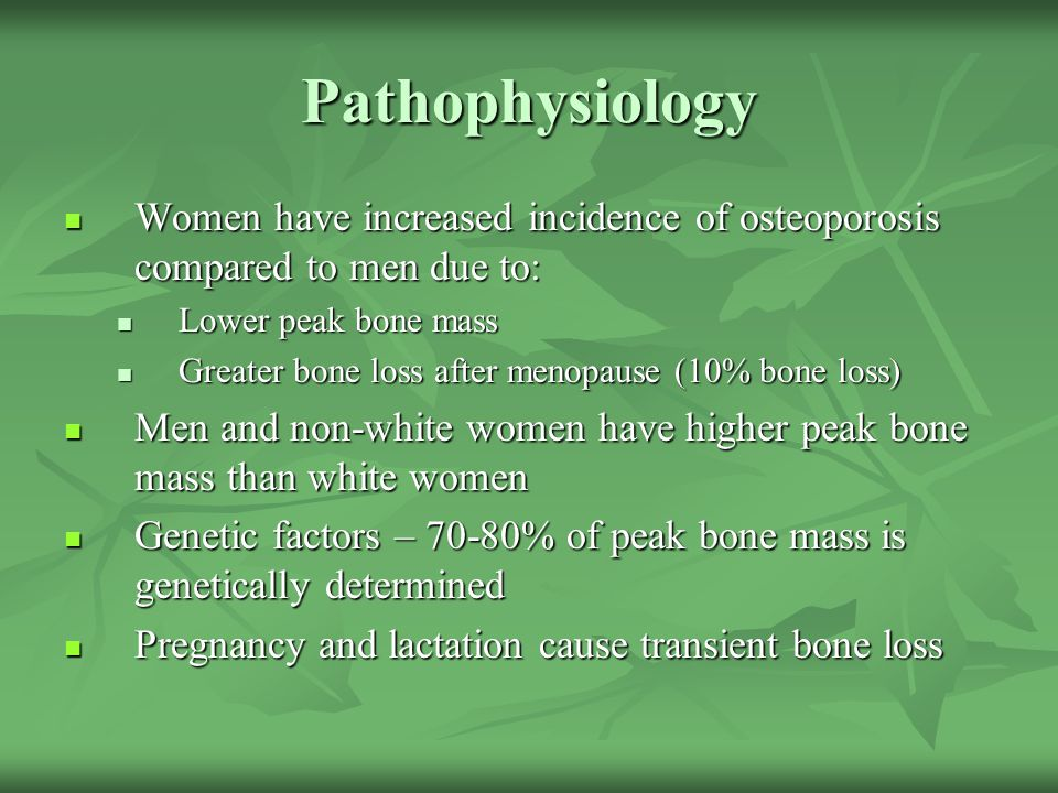 Pathophysiology Women have increased incidence of osteoporosis compared to men due to: Women have increased incidence of osteoporosis compared to men