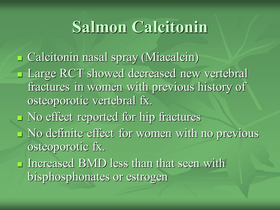 Salmon Calcitonin Calcitonin nasal spray (Miacalcin) Calcitonin nasal spray (Miacalcin) Large RCT showed decreased new vertebral fractures in women wi
