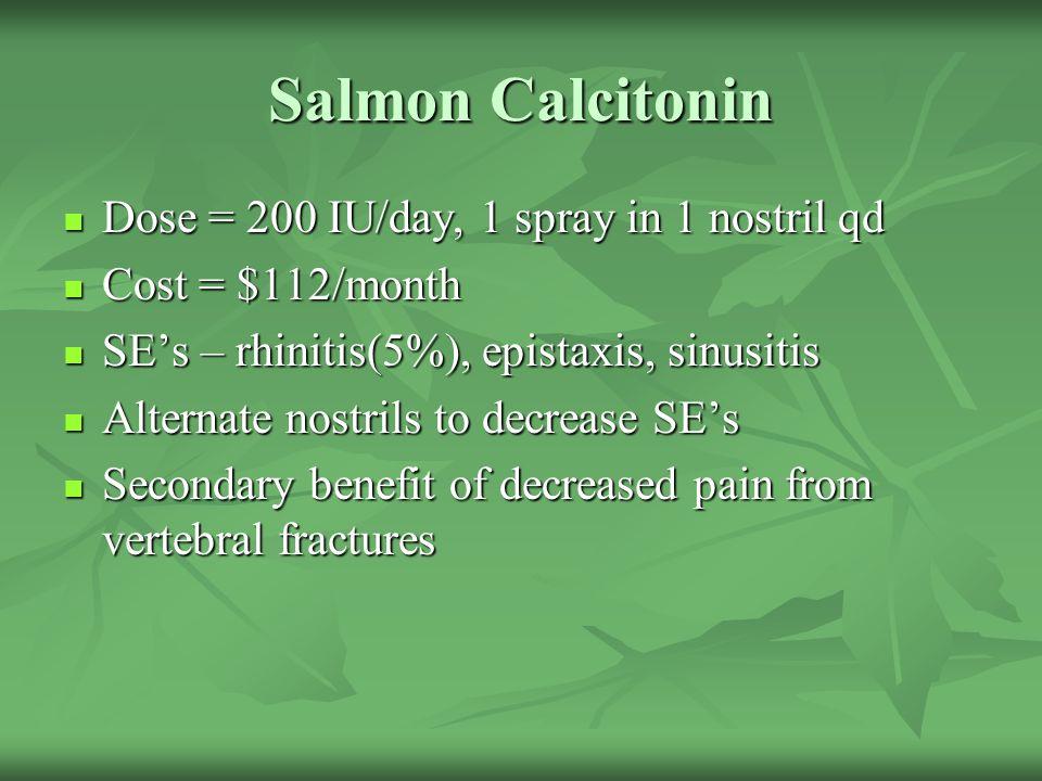 Salmon Calcitonin Dose = 200 IU/day, 1 spray in 1 nostril qd Dose = 200 IU/day, 1 spray in 1 nostril qd Cost = $112/month Cost = $112/month SE's – rhi