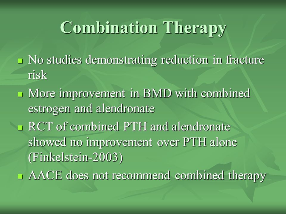 Combination Therapy No studies demonstrating reduction in fracture risk No studies demonstrating reduction in fracture risk More improvement in BMD wi
