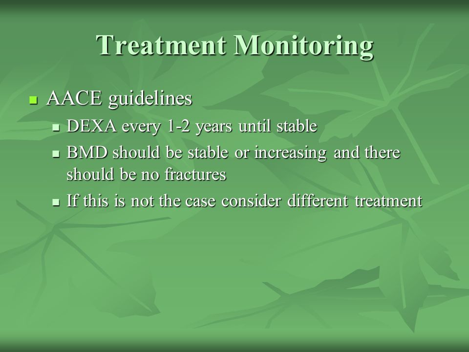 Treatment Monitoring AACE guidelines AACE guidelines DEXA every 1-2 years until stable DEXA every 1-2 years until stable BMD should be stable or incre