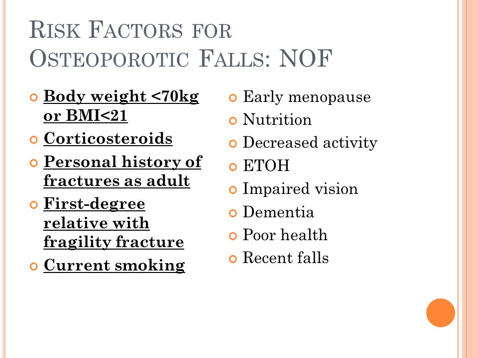 R ISK F ACTORS FOR O STEOPOROTIC F ALLS : NOF Body weight <70kg or BMI<21 Corticosteroids Personal history of fractures as adult First-degree relative with fragility fracture Current smoking Early menopause Nutrition Decreased activity ETOH Impaired vision Dementia Poor health Recent falls