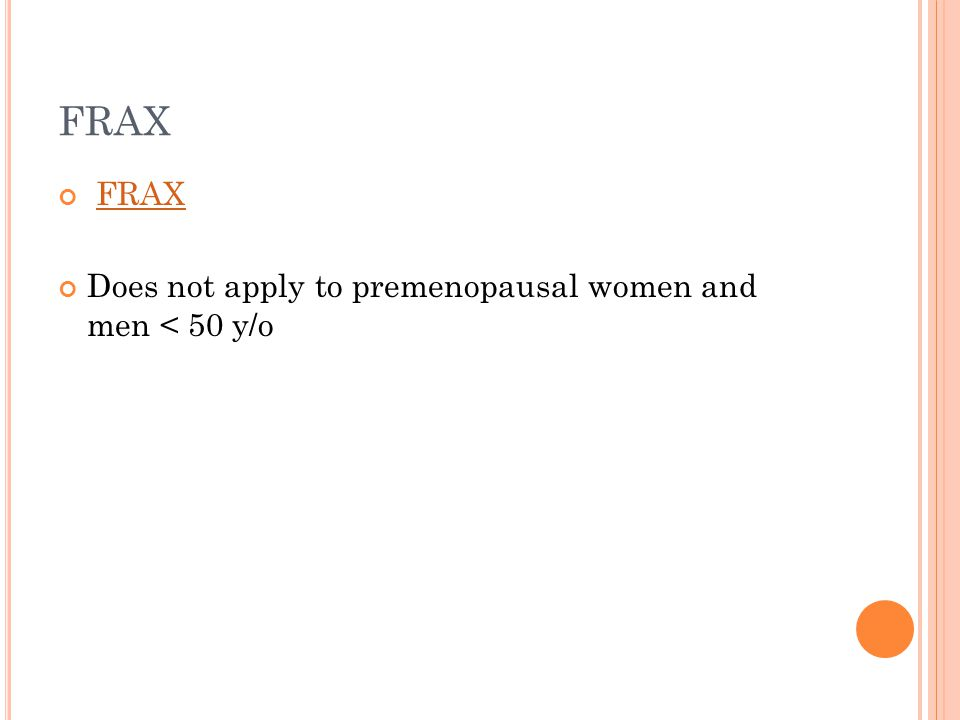 FRAX Does not apply to premenopausal women and men < 50 y/o
