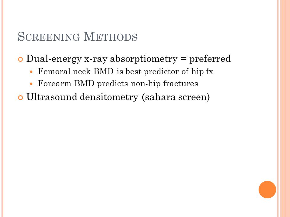S CREENING M ETHODS Dual-energy x-ray absorptiometry = preferred Femoral neck BMD is best predictor of hip fx Forearm BMD predicts non-hip fractures U