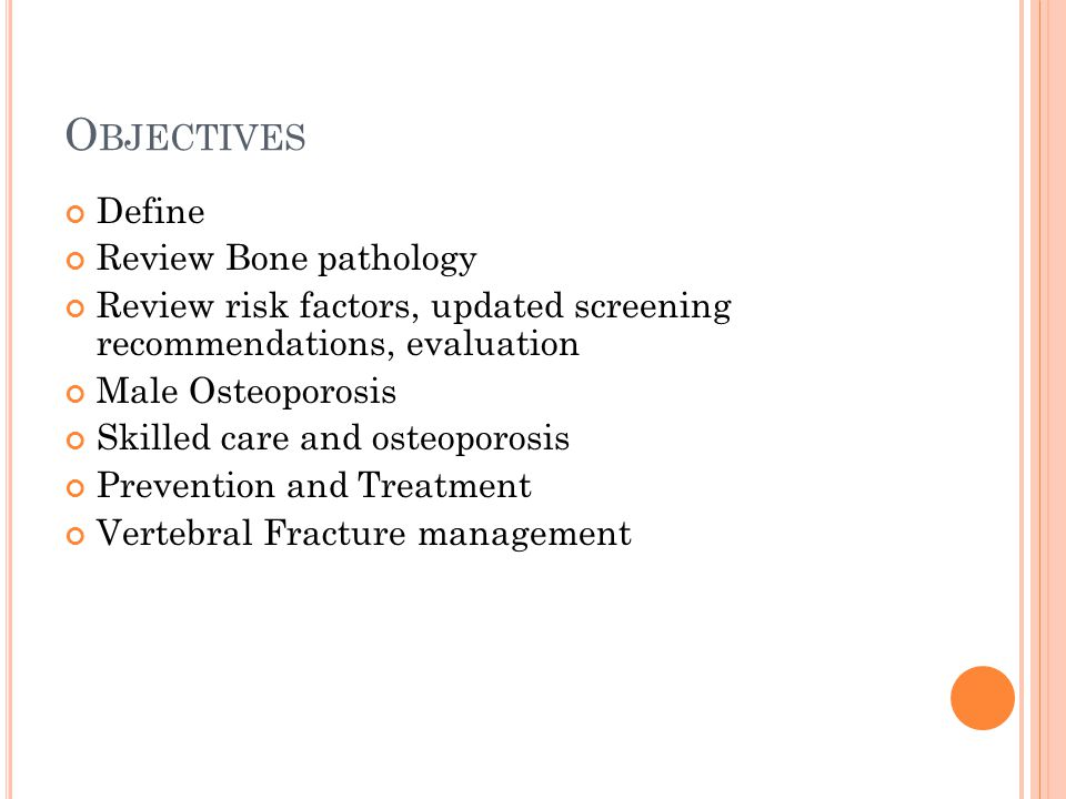 O BJECTIVES Define Review Bone pathology Review risk factors, updated screening recommendations, evaluation Male Osteoporosis Skilled care and osteopo