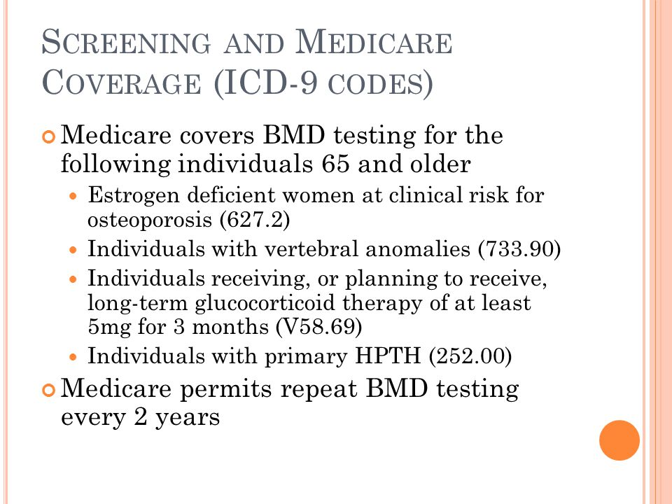 S CREENING AND M EDICARE C OVERAGE (ICD-9 CODES ) Medicare covers BMD testing for the following individuals 65 and older Estrogen deficient women at clinical risk for osteoporosis (627.2) Individuals with vertebral anomalies (733.90) Individuals receiving, or planning to receive, long-term glucocorticoid therapy of at least 5mg for 3 months (V58.69) Individuals with primary HPTH (252.00) Medicare permits repeat BMD testing every 2 years