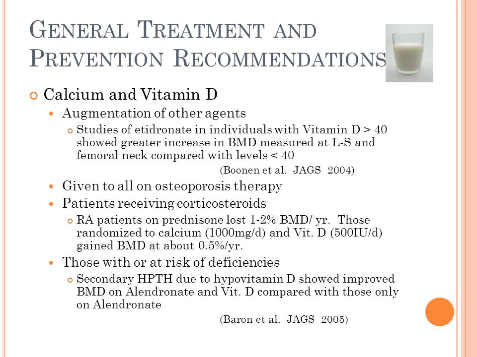 G ENERAL T REATMENT AND P REVENTION R ECOMMENDATIONS Calcium and Vitamin D Augmentation of other agents Studies of etidronate in individuals with Vitamin D > 40 showed greater increase in BMD measured at L-S and femoral neck compared with levels < 40 (Boonen et al.