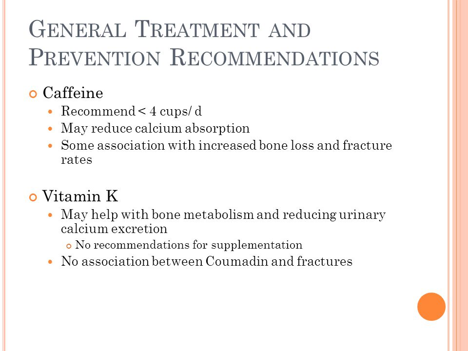 G ENERAL T REATMENT AND P REVENTION R ECOMMENDATIONS Caffeine Recommend < 4 cups/ d May reduce calcium absorption Some association with increased bone loss and fracture rates Vitamin K May help with bone metabolism and reducing urinary calcium excretion No recommendations for supplementation No association between Coumadin and fractures