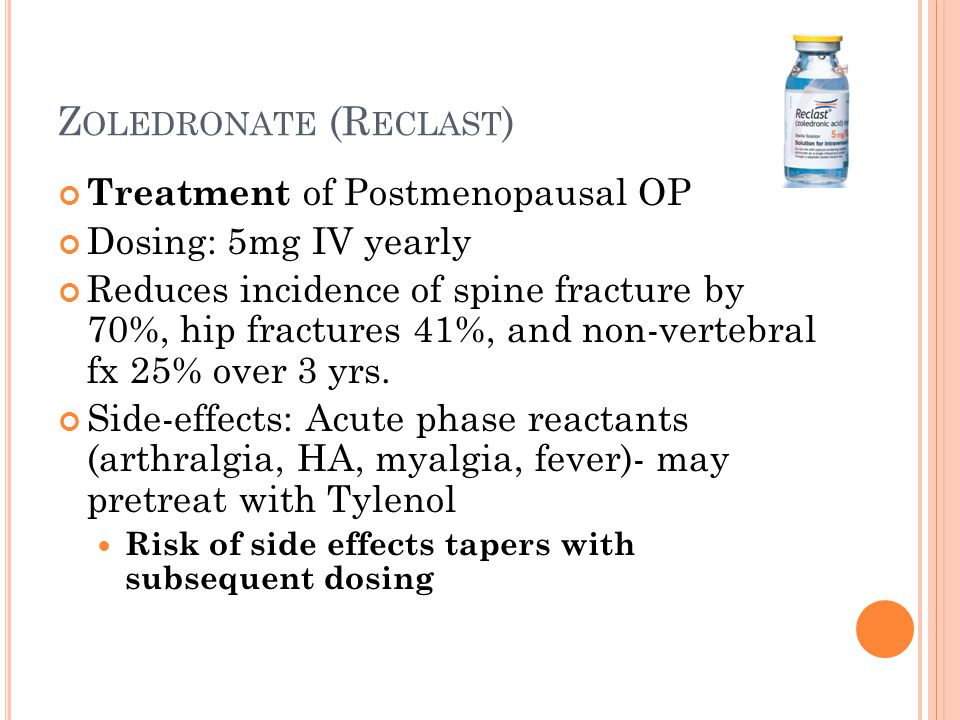 Z OLEDRONATE (R ECLAST ) Treatment of Postmenopausal OP Dosing: 5mg IV yearly Reduces incidence of spine fracture by 70%, hip fractures 41%, and non-vertebral fx 25% over 3 yrs.