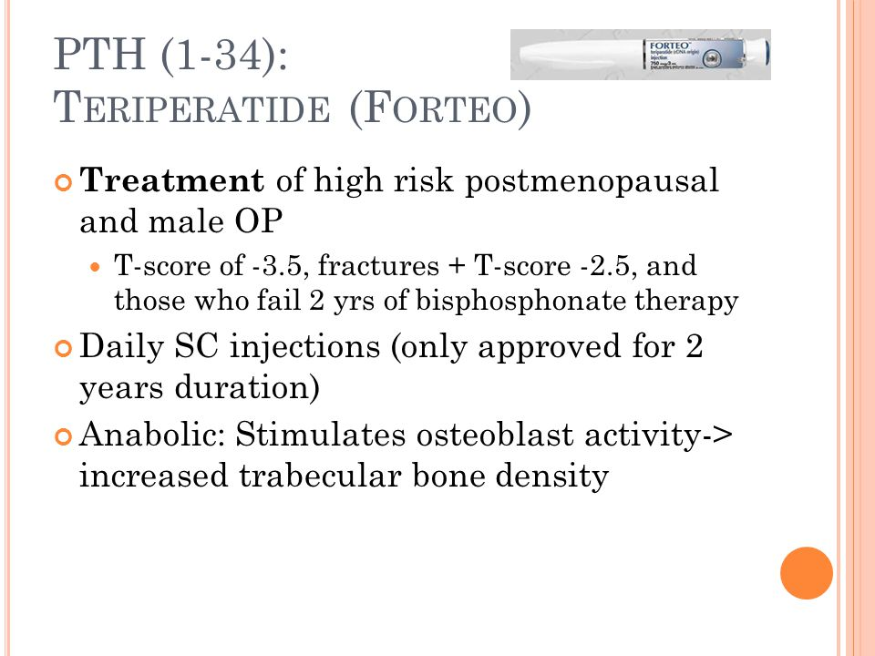 PTH (1-34): T ERIPERATIDE (F ORTEO ) Treatment of high risk postmenopausal and male OP T-score of -3.5, fractures + T-score -2.5, and those who fail 2