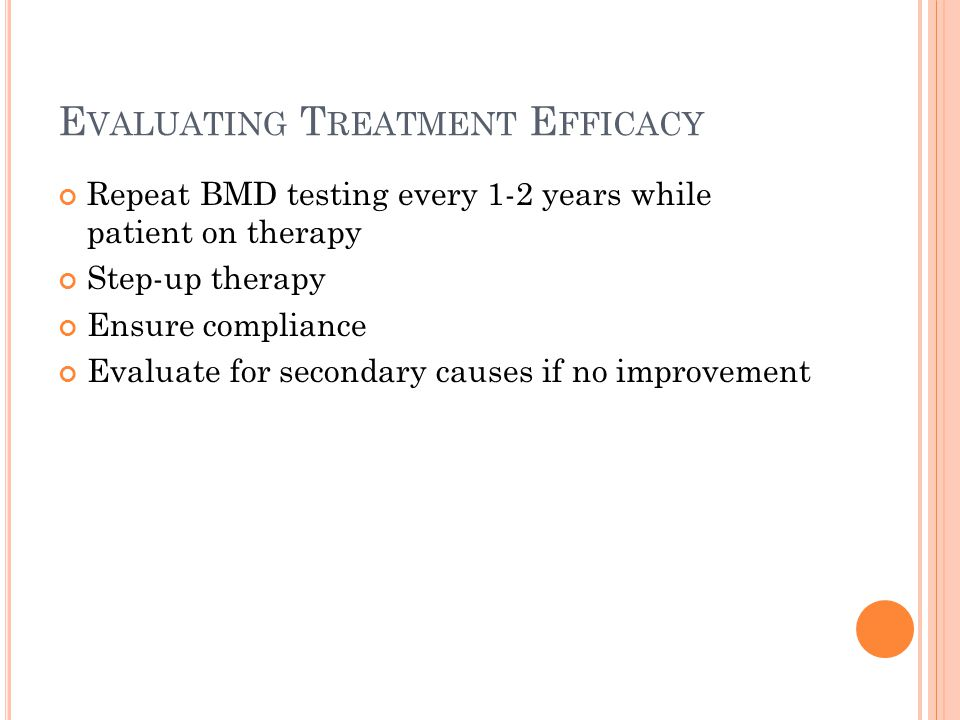 E VALUATING T REATMENT E FFICACY Repeat BMD testing every 1-2 years while patient on therapy Step-up therapy Ensure compliance Evaluate for secondary