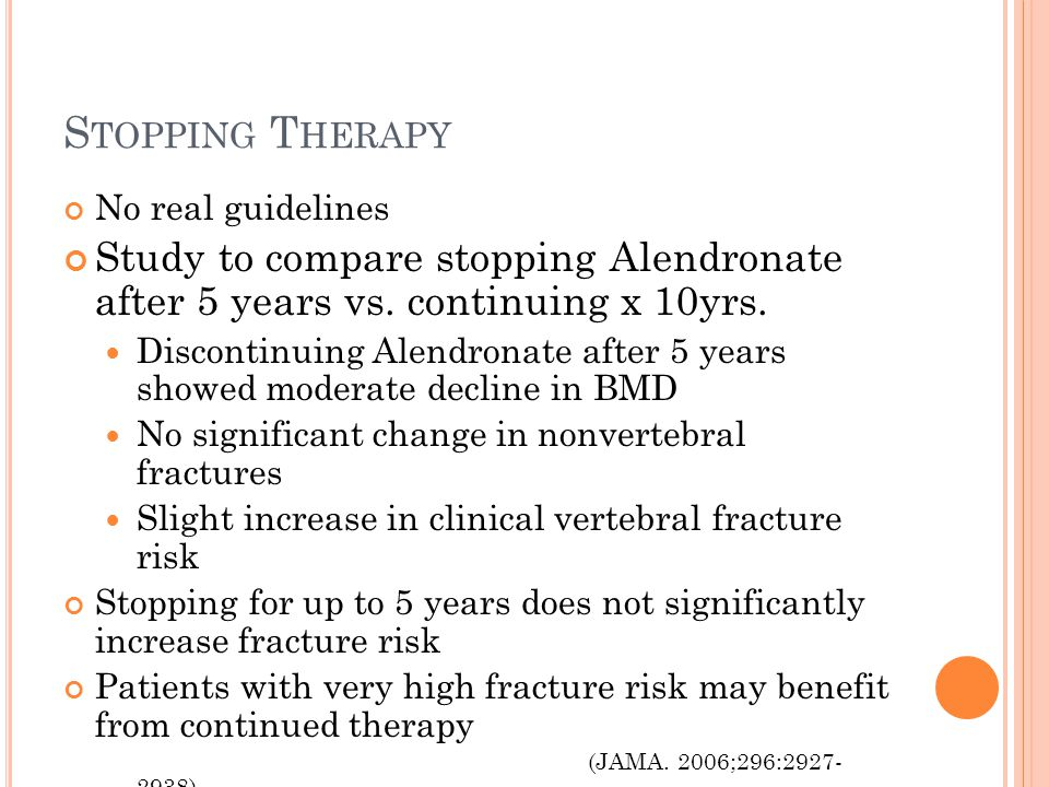 S TOPPING T HERAPY No real guidelines Study to compare stopping Alendronate after 5 years vs. continuing x 10yrs. Discontinuing Alendronate after 5 ye