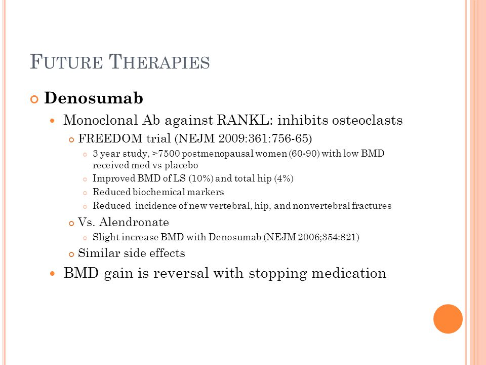 F UTURE T HERAPIES Denosumab Monoclonal Ab against RANKL: inhibits osteoclasts FREEDOM trial (NEJM 2009:361:756-65) 3 year study, >7500 postmenopausal women (60-90) with low BMD received med vs placebo Improved BMD of LS (10%) and total hip (4%) Reduced biochemical markers Reduced incidence of new vertebral, hip, and nonvertebral fractures Vs.