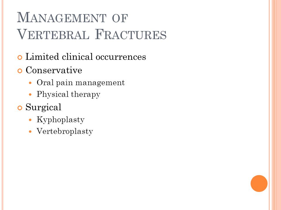 M ANAGEMENT OF V ERTEBRAL F RACTURES Limited clinical occurrences Conservative Oral pain management Physical therapy Surgical Kyphoplasty Vertebroplas